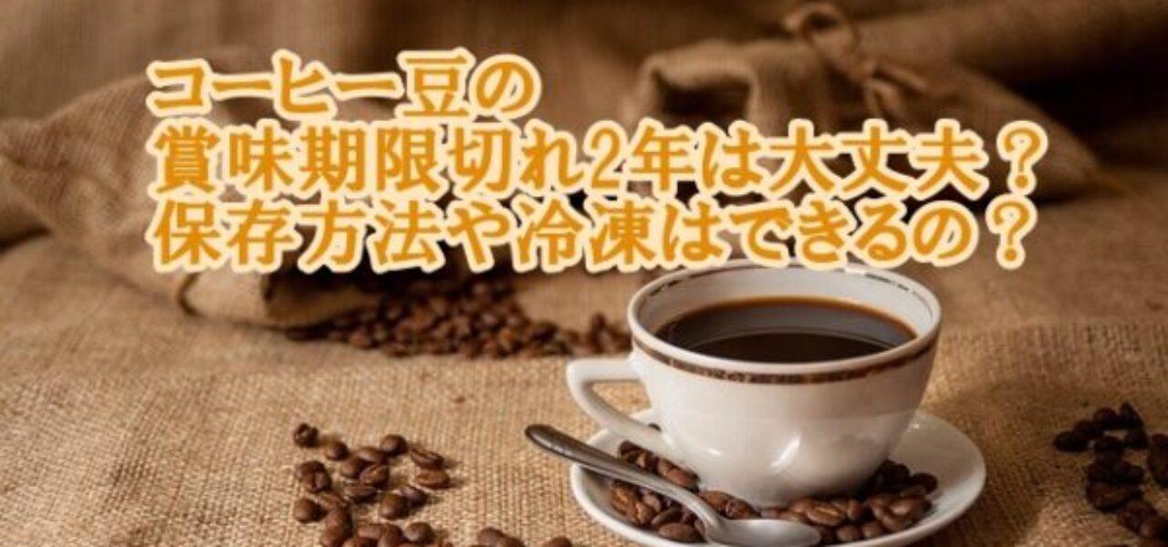 コーヒー豆の賞味期限切れ2年は大丈夫?保存方法や冷凍はできるの?