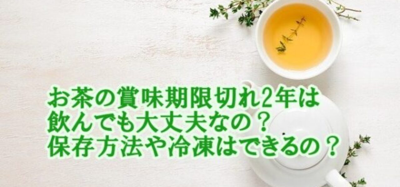 お茶の賞味期限切れ2年は飲んでも大丈夫なの?保存方法や冷凍はできるの?